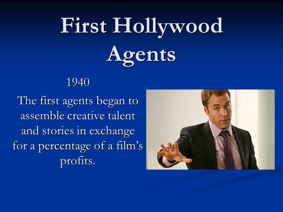 First Hollywood Agents 1940 The first agents began to assemble creative talent and stories in exchange for a percentage of a films profits.