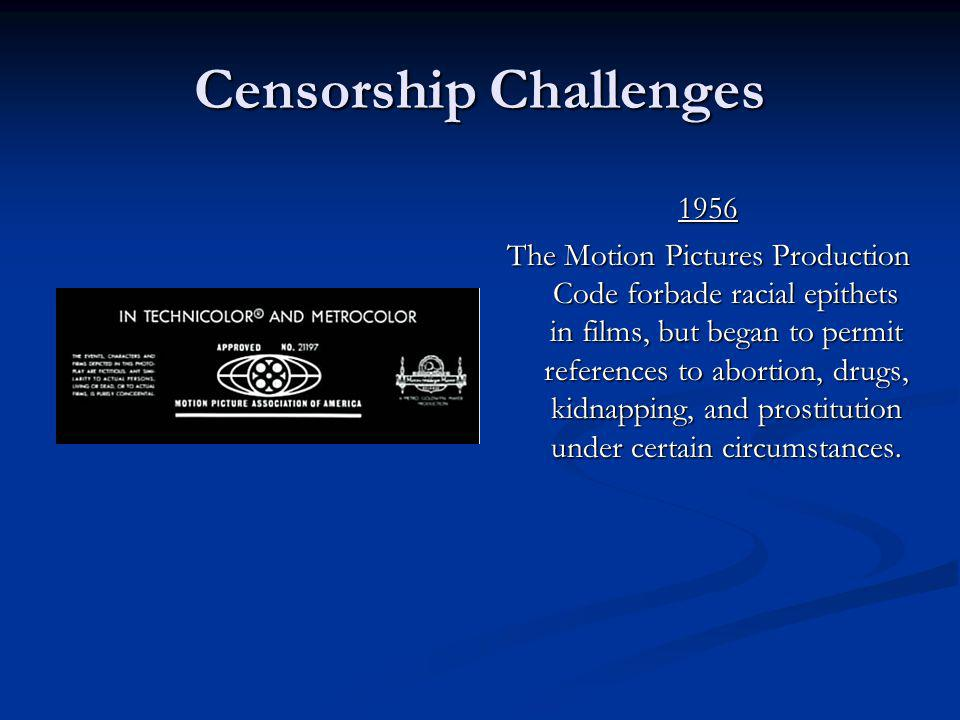 Censorship Challenges 1956 The Motion Pictures Production Code forbade racial epithets in films, but began to permit references to abortion, drugs, ki