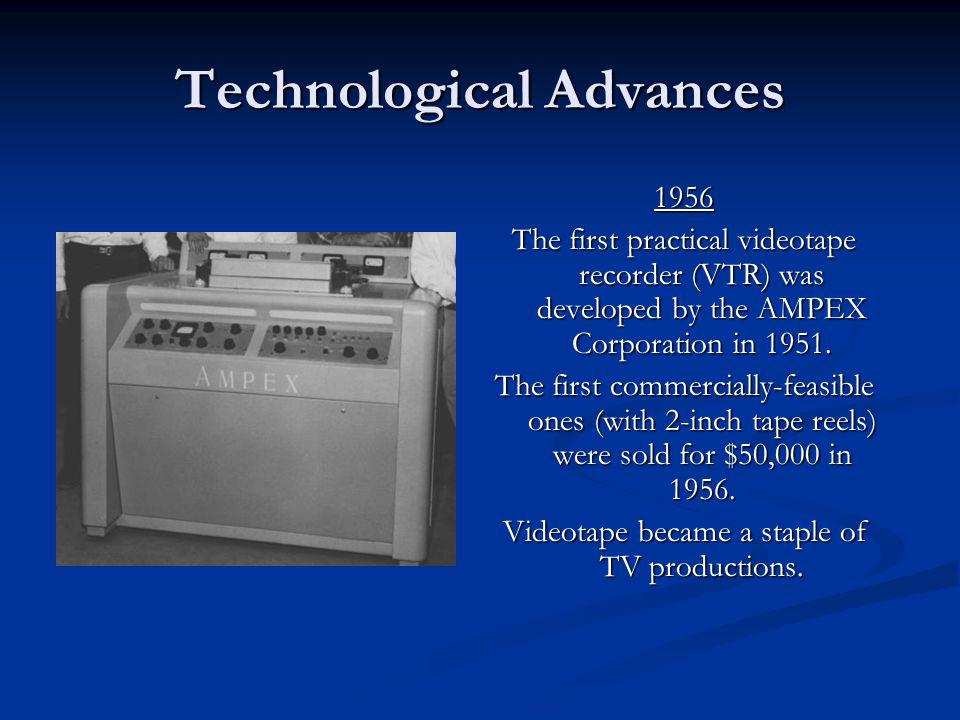 Technological Advances 1956 The first practical videotape recorder (VTR) was developed by the AMPEX Corporation in 1951. The first commercially-feasib