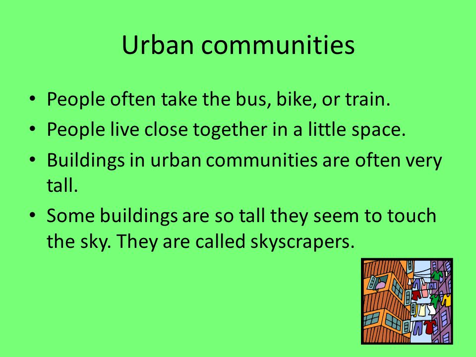 Urban communities People often take the bus, bike, or train. People live close together in a little space. Buildings in urban communities are often ve
