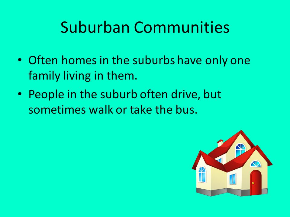 Suburban Communities Often homes in the suburbs have only one family living in them. People in the suburb often drive, but sometimes walk or take the