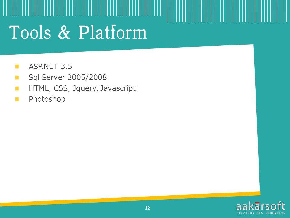 Tools & Platform ASP.NET 3.5 Sql Server 2005/2008 HTML, CSS, Jquery, Javascript Photoshop 12