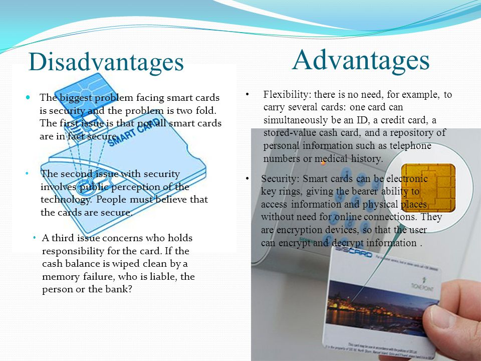 Disadvantages The biggest problem facing smart cards is security and the problem is two fold.