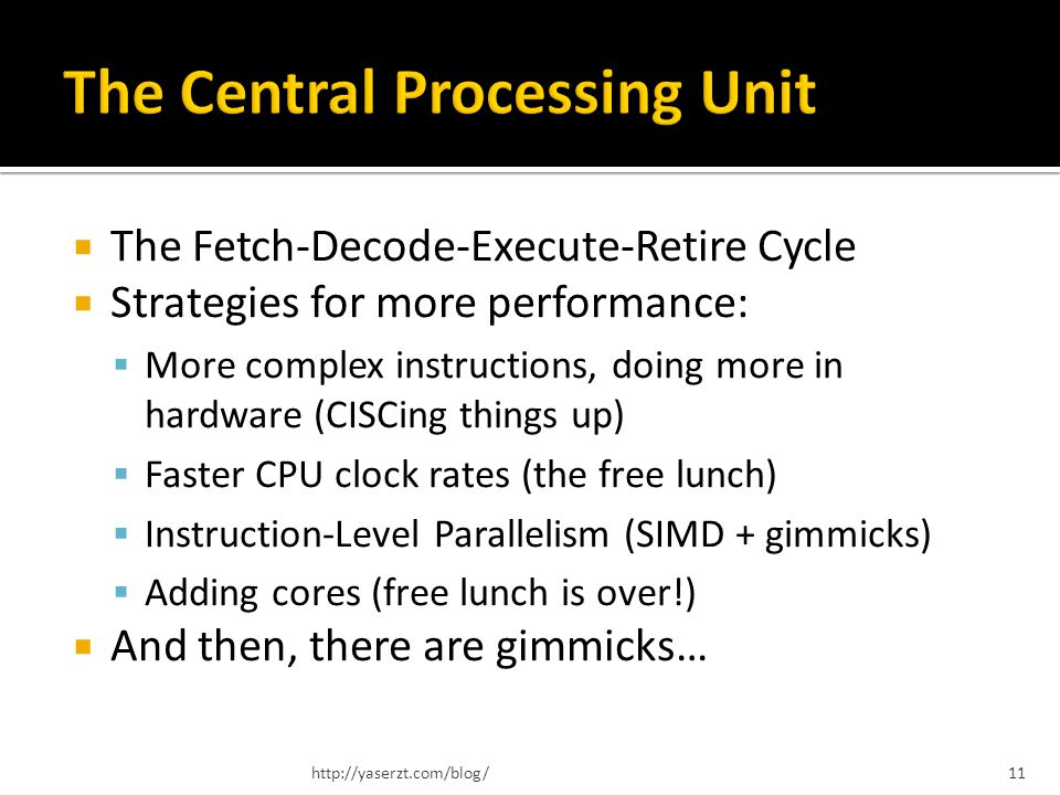 The Fetch-Decode-Execute-Retire Cycle Strategies for more performance: More complex instructions, doing more in hardware (CISCing things up) Faster CP