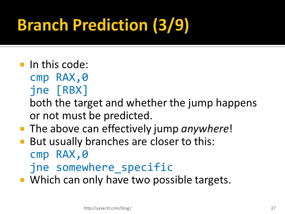 In this code: cmp RAX,0 jne [RBX] both the target and whether the jump happens or not must be predicted. The above can effectively jump anywhere! But