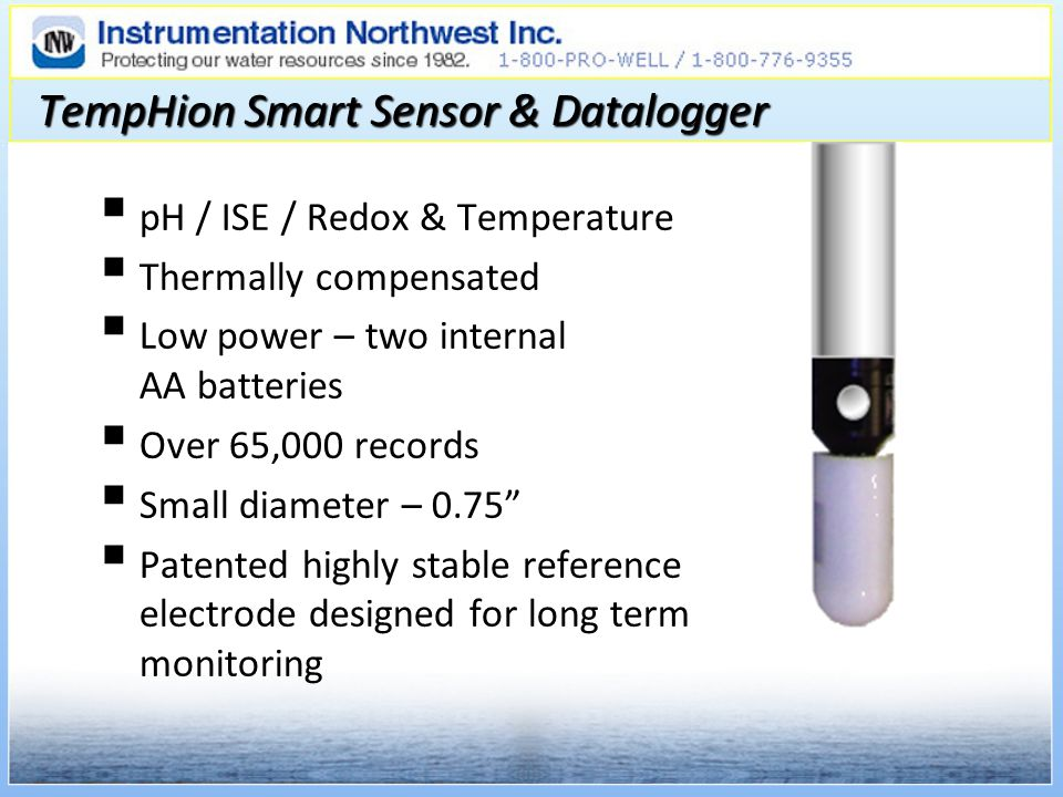 TempHion Smart Sensor & Datalogger pH / ISE / Redox & Temperature Thermally compensated Low power – two internal AA batteries Over 65,000 records Small diameter – 0.75 Patented highly stable reference electrode designed for long term monitoring