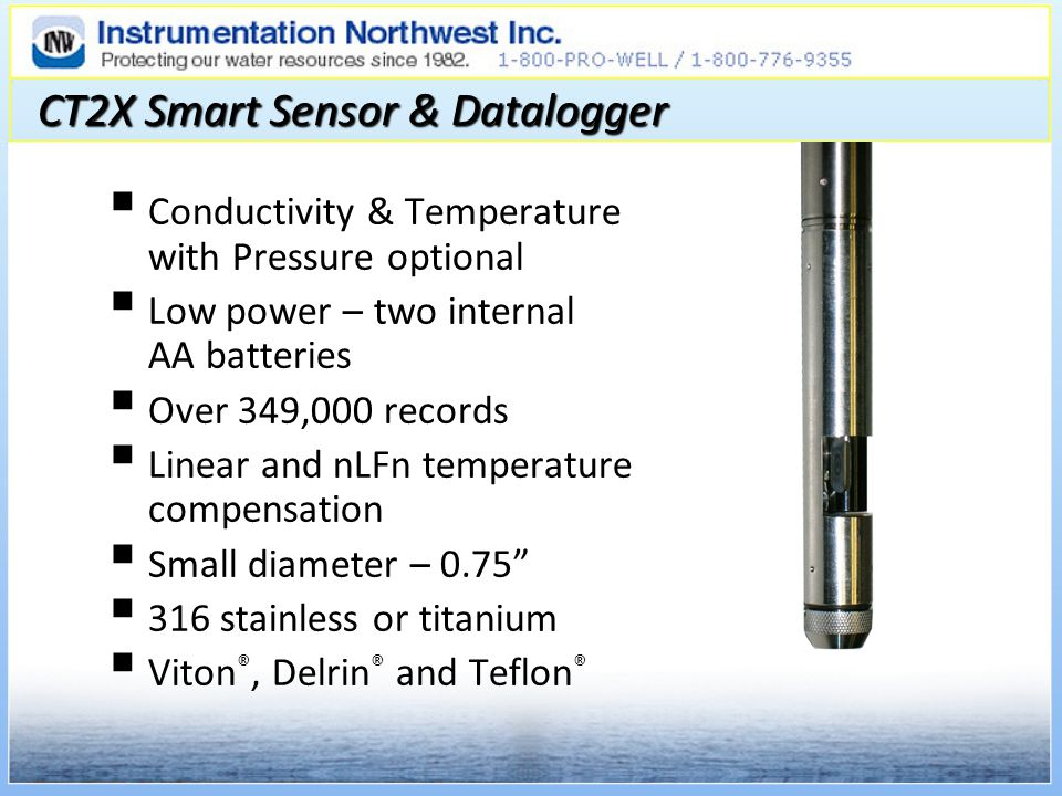 CT2X Smart Sensor & Datalogger Conductivity & Temperature with Pressure optional Low power – two internal AA batteries Over 349,000 records Linear and nLFn temperature compensation Small diameter – 0.75 316 stainless or titanium Viton ®, Delrin ® and Teflon ®