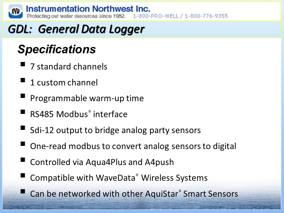GDL: General Data Logger 7 standard channels 1 custom channel Programmable warm-up time RS485 Modbus ® interface Sdi-12 output to bridge analog party sensors One-read modbus to convert analog sensors to digital Controlled via Aqua4Plus and A4push Compatible with WaveData ® Wireless Systems Can be networked with other AquiStar ® Smart Sensors Specifications