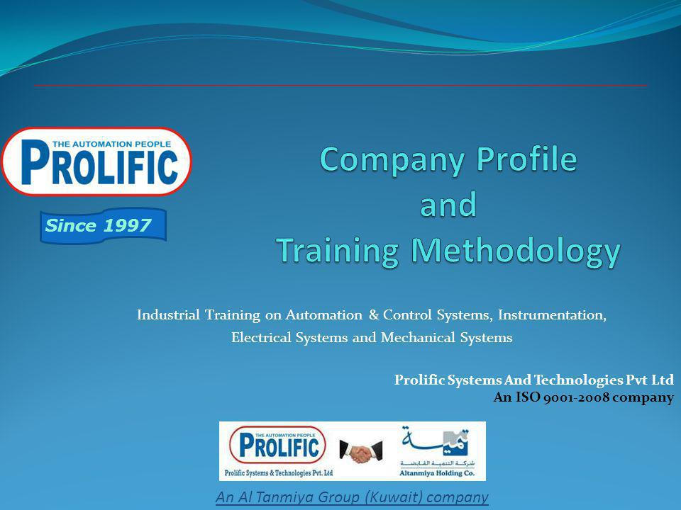 Prolific Systems And Technologies Pvt Ltd An ISO 9001-2008 company Since 1997 An Al Tanmiya Group (Kuwait) company Industrial Training on Automation & Control Systems, Instrumentation, Electrical Systems and Mechanical Systems