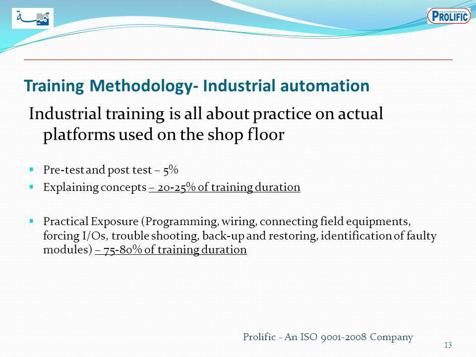 Training Methodology- Industrial automation Industrial training is all about practice on actual platforms used on the shop floor Pre-test and post test – 5% Explaining concepts – 20-25% of training duration Practical Exposure (Programming, wiring, connecting field equipments, forcing I/Os, trouble shooting, back-up and restoring, identification of faulty modules) – 75-80% of training duration 13 Prolific - An ISO 9001-2008 Company