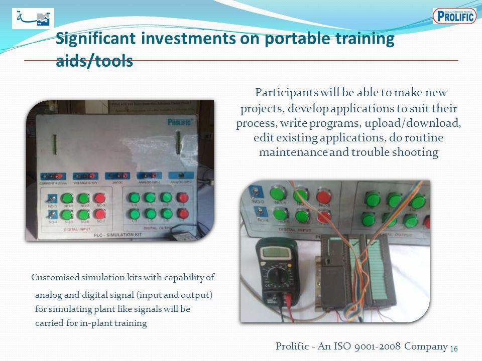 Significant investments on portable training aids/tools 16 Participants will be able to make new projects, develop applications to suit their process, write programs, upload/download, edit existing applications, do routine maintenance and trouble shooting Customised simulation kits with capability of analog and digital signal (input and output) for simulating plant like signals will be carried for in-plant training Prolific - An ISO 9001-2008 Company