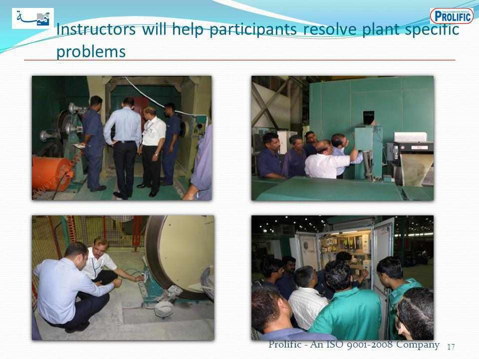 Instructors will help participants resolve plant specific problems 17 Prolific - An ISO 9001-2008 Company