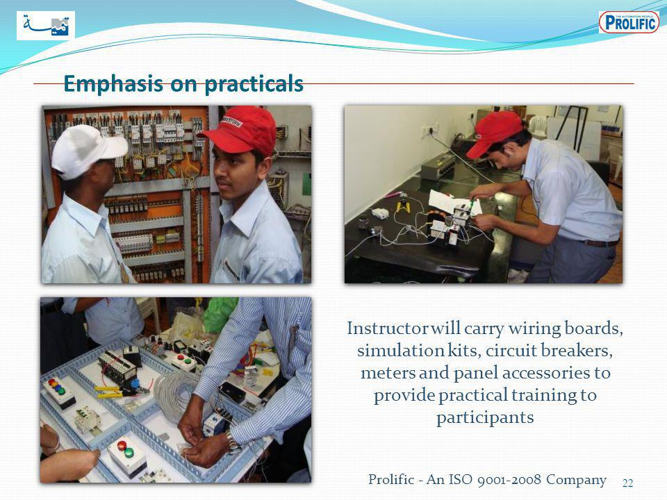 Emphasis on practicals 22 Prolific - An ISO 9001-2008 Company Instructor will carry wiring boards, simulation kits, circuit breakers, meters and panel accessories to provide practical training to participants