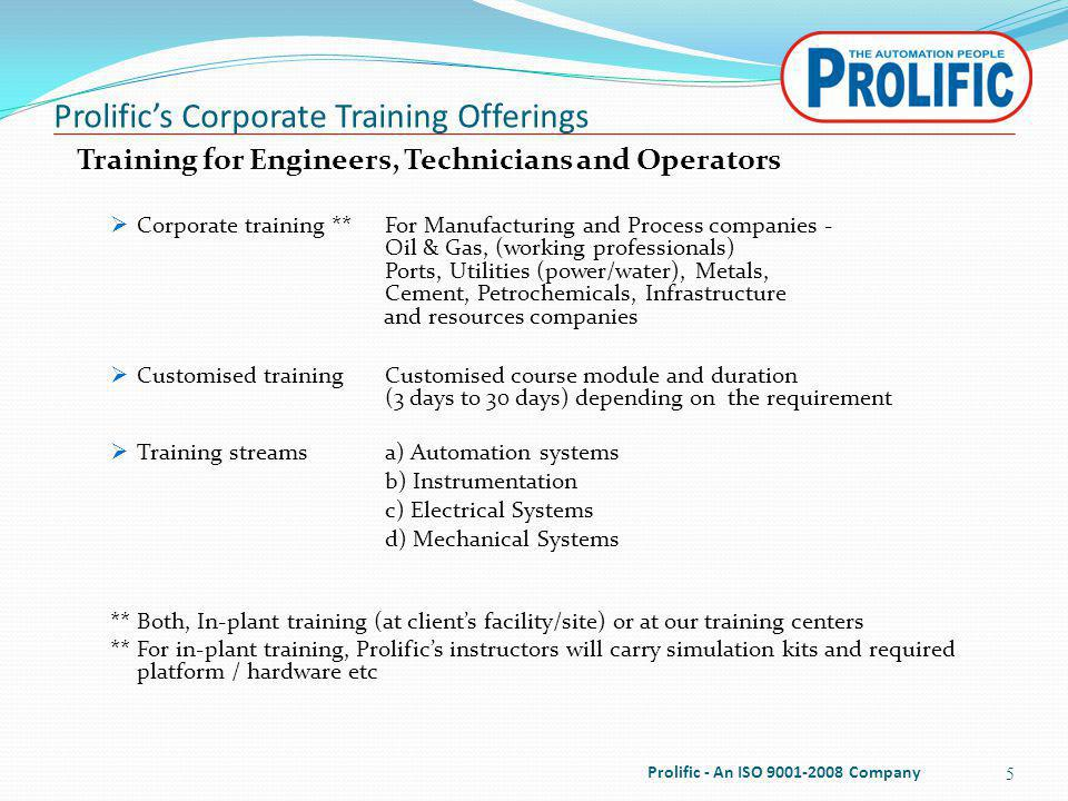Prolifics Corporate Training Offerings 5 Prolific - An ISO 9001-2008 Company Training for Engineers, Technicians and Operators Corporate training **For Manufacturing and Process companies - Oil & Gas, (working professionals) Ports, Utilities (power/water), Metals, Cement, Petrochemicals, Infrastructure and resources companies Customised training Customised course module and duration (3 days to 30 days) depending on the requirement Training streamsa) Automation systems b) Instrumentation c) Electrical Systems d) Mechanical Systems ** Both, In-plant training (at clients facility/site) or at our training centers ** For in-plant training, Prolifics instructors will carry simulation kits and required platform / hardware etc