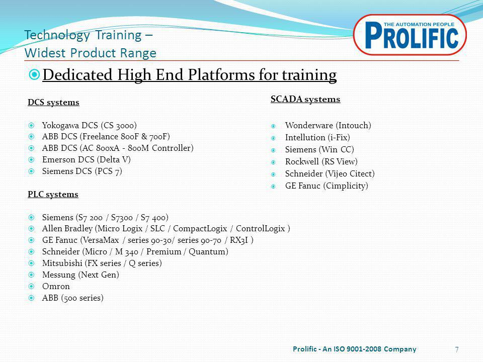 Technology Training – Widest Product Range Dedicated High End Platforms for training DCS systems Yokogawa DCS (CS 3000) ABB DCS (Freelance 800F & 700F) ABB DCS (AC 800xA - 800M Controller) Emerson DCS (Delta V) Siemens DCS (PCS 7) PLC systems Siemens (S7 200 / S7300 / S7 400) Allen Bradley (Micro Logix / SLC / CompactLogix / ControlLogix ) GE Fanuc (VersaMax / series 90-30/ series 90-70 / RX3I ) Schneider (Micro / M 340 / Premium / Quantum) Mitsubishi (FX series / Q series) Messung (Next Gen) Omron ABB (500 series) 7 SCADA systems Wonderware (Intouch) Intellution (i-Fix) Siemens (Win CC) Rockwell (RS View) Schneider (Vijeo Citect) GE Fanuc (Cimplicity) Prolific - An ISO 9001-2008 Company