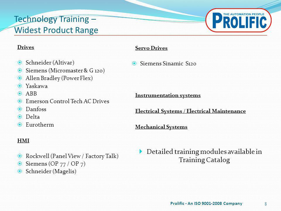 Technology Training – Widest Product Range Servo Drives Siemens Sinamic S120 Instrumentation systems Electrical Systems / Electrical Maintenance Mechanical Systems Detailed training modules available in Training Catalog 8 Drives Schneider (Altivar) Siemens (Micromaster & G 120) Allen Bradley (Power Flex) Yaskawa ABB Emerson Control Tech AC Drives Danfoss Delta Eurotherm HMI Rockwell (Panel View / Factory Talk) Siemens (OP 77 / OP 7) Schneider (Magelis) Prolific - An ISO 9001-2008 Company