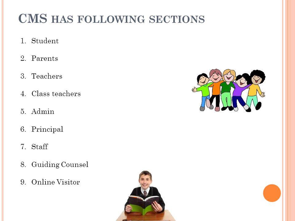 CMS HAS FOLLOWING SECTIONS 1.Student 2.Parents 3.Teachers 4.Class teachers 5.Admin 6.Principal 7.Staff 8.Guiding Counsel 9.Online Visitor
