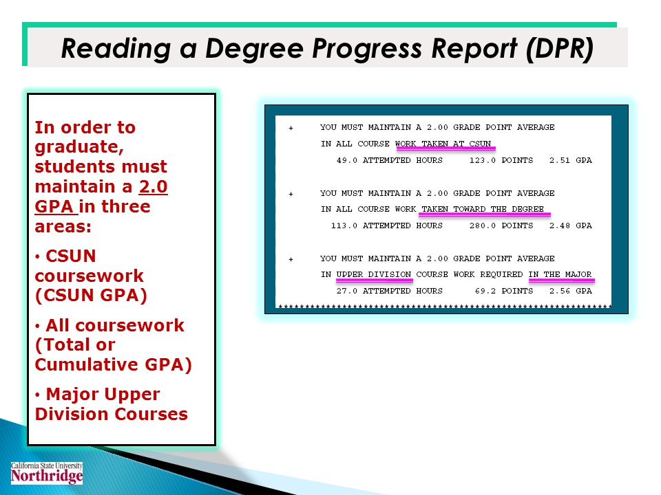 In order to graduate, students must maintain a 2.0 GPA in three areas: CSUN coursework (CSUN GPA) All coursework (Total or Cumulative GPA) Major Upper