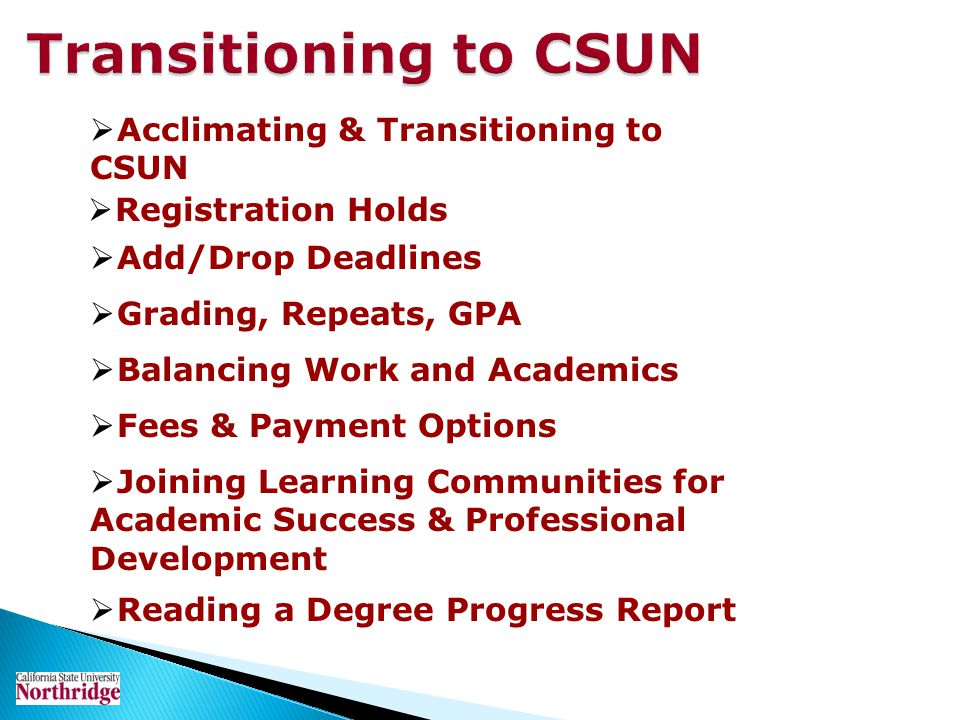 Transitioning to CSUN Joining Learning Communities for Academic Success & Professional Development Balancing Work and Academics Registration Holds Acc