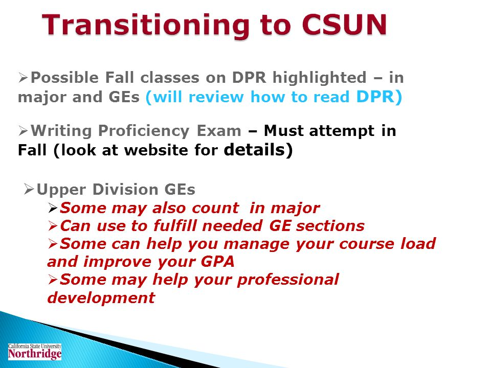 Transitioning to CSUN Possible Fall classes on DPR highlighted – in major and GEs (will review how to read DPR) Writing Proficiency Exam – Must attemp