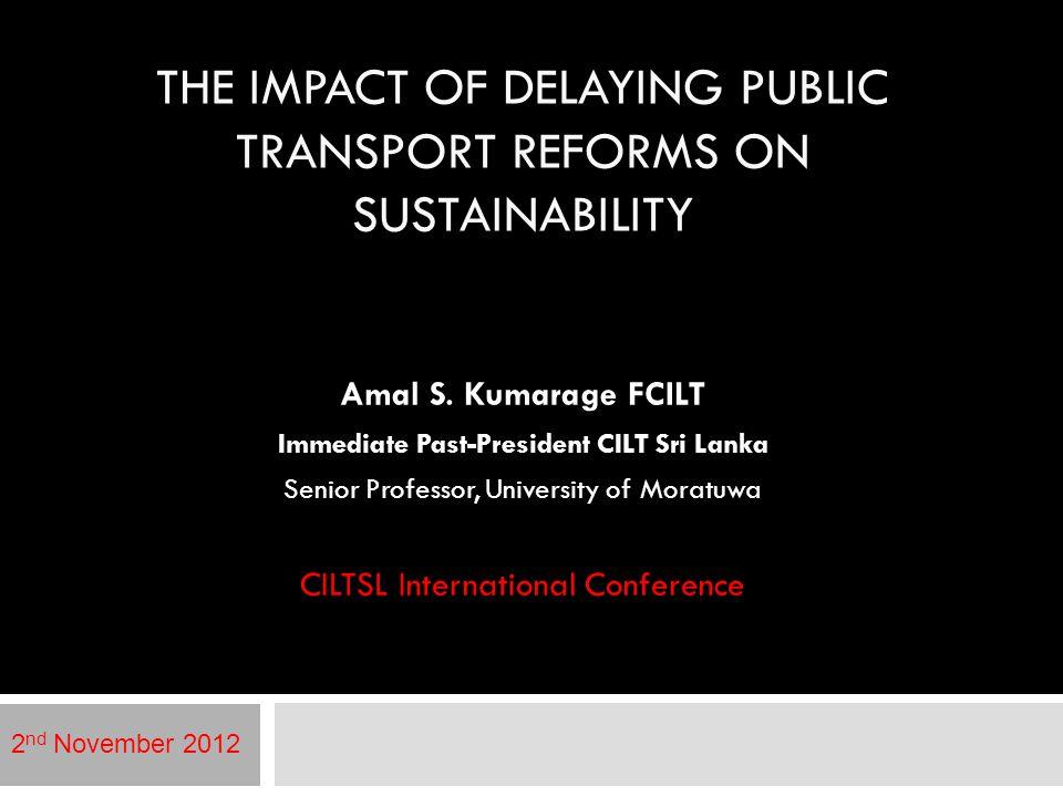 THE IMPACT OF DELAYING PUBLIC TRANSPORT REFORMS ON SUSTAINABILITY Amal S. Kumarage FCILT Immediate Past-President CILT Sri Lanka Senior Professor, Uni
