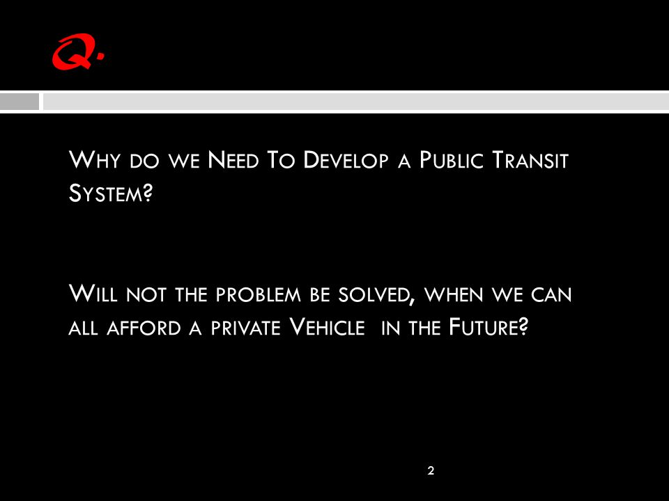 Q. 2 W HY DO WE N EED T O D EVELOP A P UBLIC T RANSIT S YSTEM ? W ILL NOT THE PROBLEM BE SOLVED, WHEN WE CAN ALL AFFORD A PRIVATE V EHICLE IN THE F UT