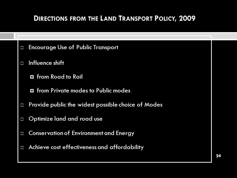 Encourage Use of Public Transport Influence shift from Road to Rail from Private modes to Public modes Provide public the widest possible choice of Mo