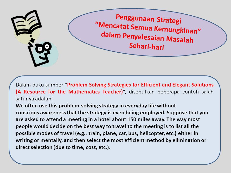 Penggunaan Strategi Mencatat Semua Kemungkinan dalam Penyelesaian Masalah Sehari-hari Dalam buku sumber Problem Solving Strategies for Efficient and Elegant Solutions (A Resource for the Mathematics Teacher), disebutkan beberapa contoh salah satunya adalah : We often use this problem-solving strategy in everyday life without conscious awareness that the strategy is even being employed.