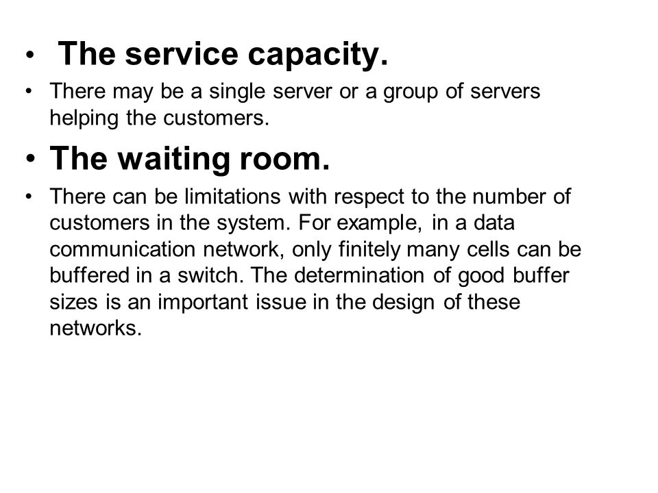 The service capacity. There may be a single server or a group of servers helping the customers. The waiting room. There can be limitations with respec