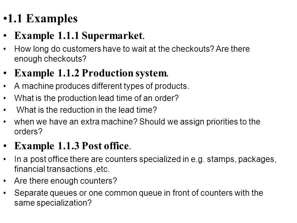 به عنوان مثال اگر داشته باشيم (M/D/4):(SIRO/10/) به معناي اين است که الگوي ورود مشتريان از تابع توزيع نمايي تبعيت مي کند در حاليکه زمان دريافت سرويس زماني ثابت و غيراحتمالي است.