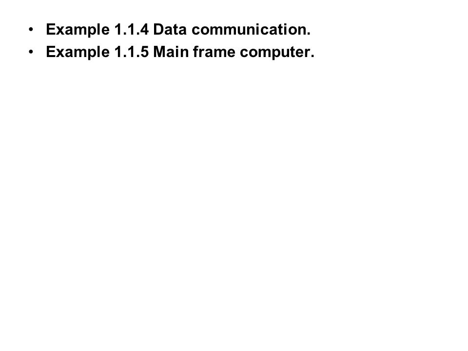 Example 1.1.4 Data communication. Example 1.1.5 Main frame computer.