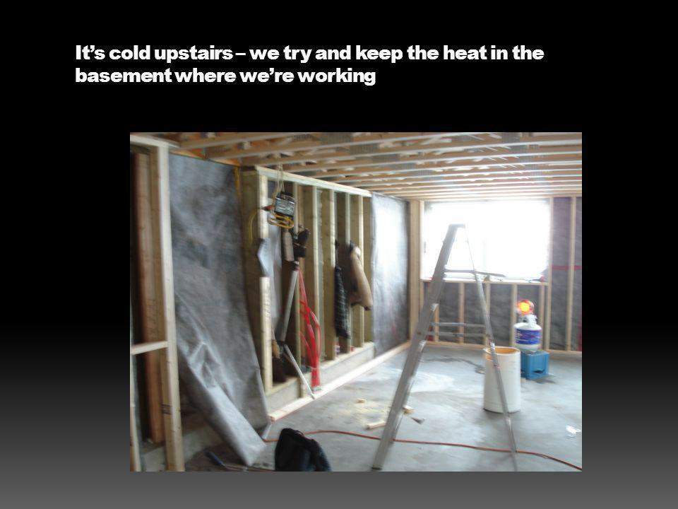 Its cold upstairs – we try and keep the heat in the basement where were working