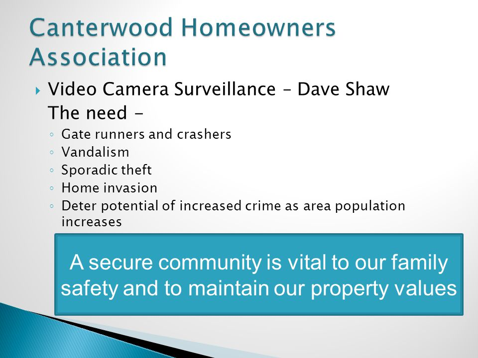 Video Camera Surveillance – Dave Shaw The need - Gate runners and crashers Vandalism Sporadic theft Home invasion Deter potential of increased crime as area population increases A secure community is vital to our family safety and to maintain our property values