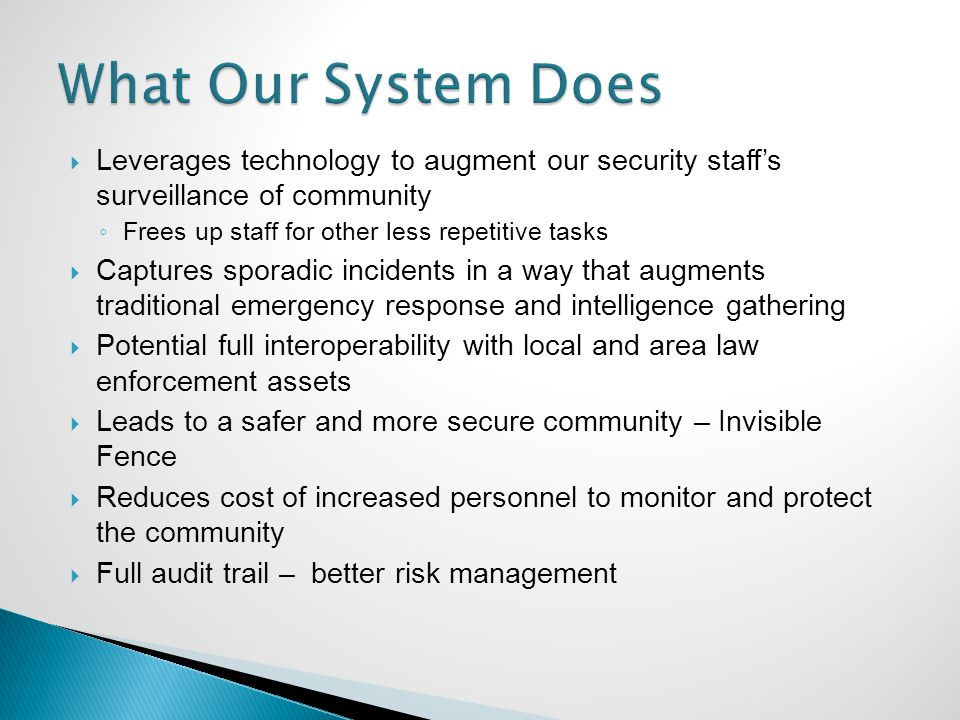 Leverages technology to augment our security staffs surveillance of community Frees up staff for other less repetitive tasks Captures sporadic incidents in a way that augments traditional emergency response and intelligence gathering Potential full interoperability with local and area law enforcement assets Leads to a safer and more secure community – Invisible Fence Reduces cost of increased personnel to monitor and protect the community Full audit trail – better risk management