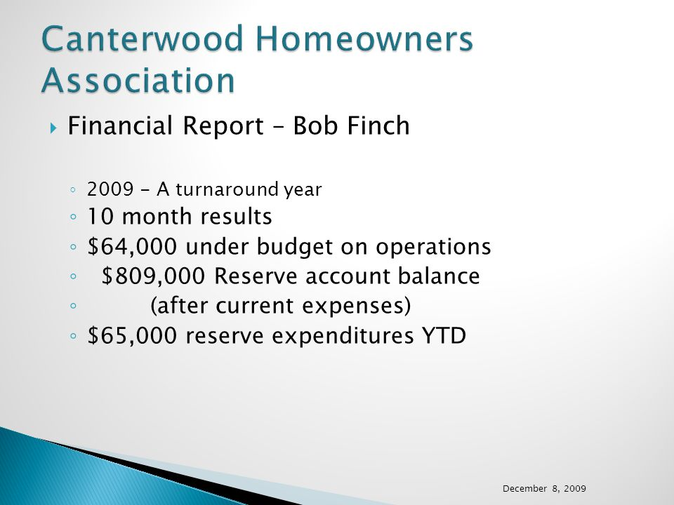 Financial Report – Bob Finch 2009 - A turnaround year 10 month results $64,000 under budget on operations $809,000 Reserve account balance (after current expenses) $65,000 reserve expenditures YTD December 8, 2009