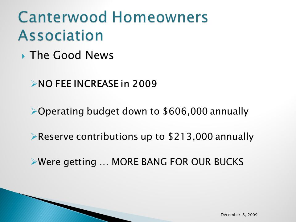 The Good News NO FEE INCREASE in 2009 Operating budget down to $606,000 annually Reserve contributions up to $213,000 annually Were getting … MORE BANG FOR OUR BUCKS December 8, 2009