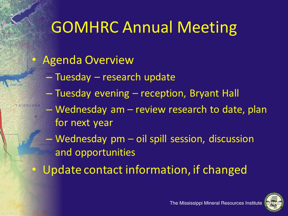 GOMHRC Annual Meeting Agenda Overview – Tuesday – research update – Tuesday evening – reception, Bryant Hall – Wednesday am – review research to date, plan for next year – Wednesday pm – oil spill session, discussion and opportunities Update contact information, if changed