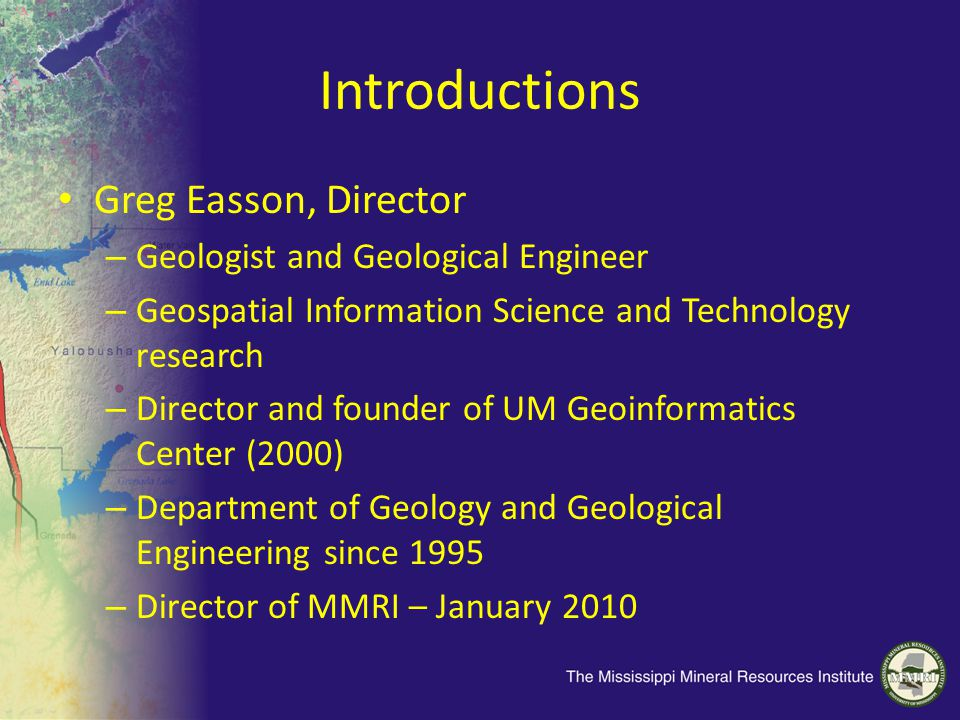 Introductions Greg Easson, Director – Geologist and Geological Engineer – Geospatial Information Science and Technology research – Director and founder of UM Geoinformatics Center (2000) – Department of Geology and Geological Engineering since 1995 – Director of MMRI – January 2010