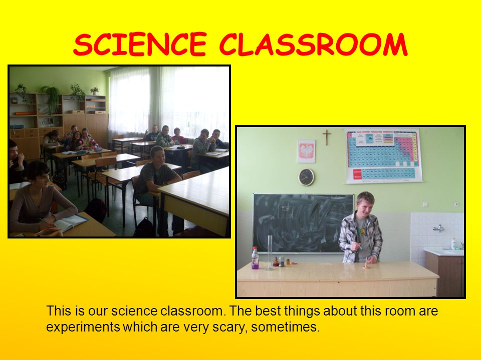 SCIENCE CLASSROOM This is our science classroom. The best things about this room are experiments which are very scary, sometimes.