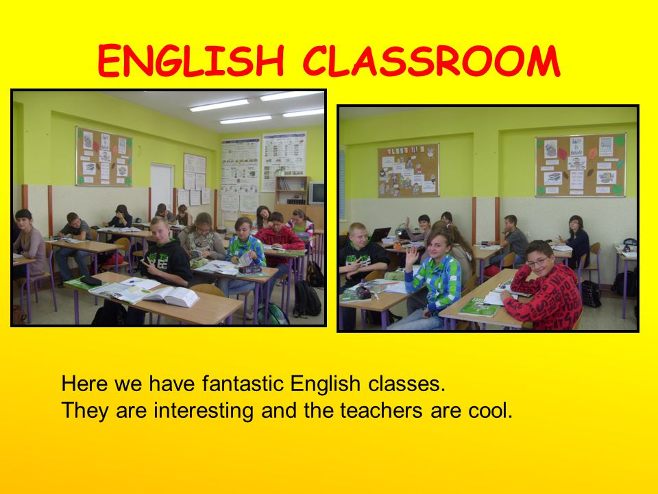 ENGLISH CLASSROOM Here we have fantastic English classes. They are interesting and the teachers are cool.