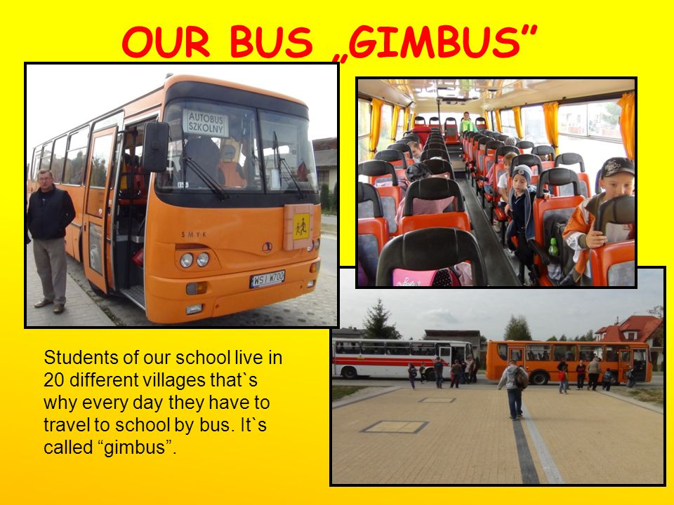 OUR BUS GIMBUS Students of our school live in 20 different villages that`s why every day they have to travel to school by bus. It`s called gimbus.