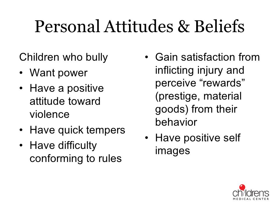 Personal Attitudes & Beliefs Children who bully Want power Have a positive attitude toward violence Have quick tempers Have difficulty conforming to r