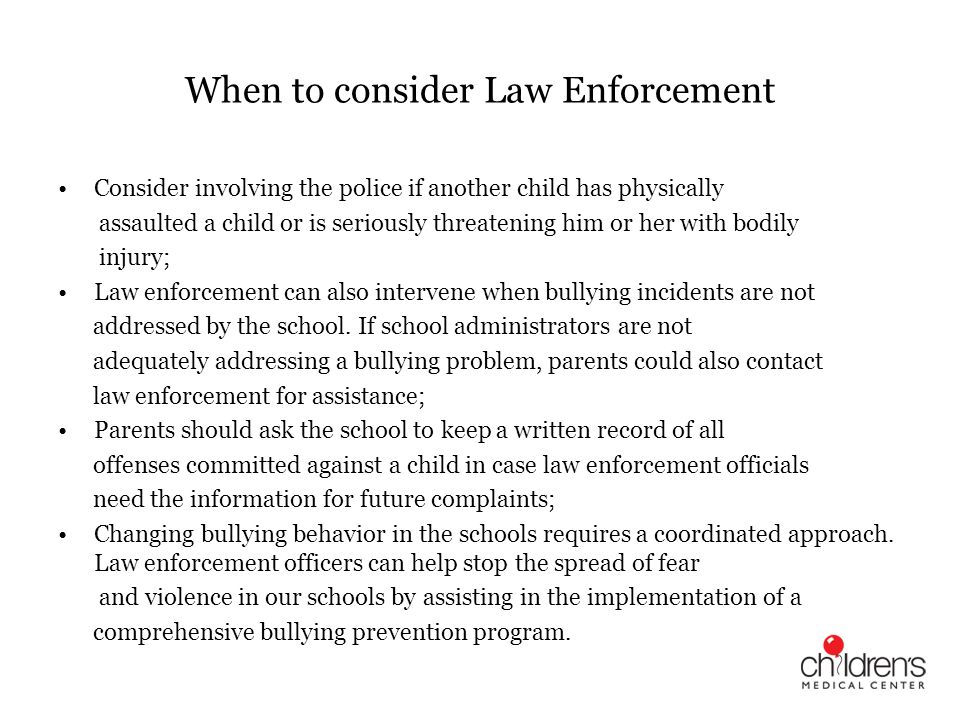 When to consider Law Enforcement Consider involving the police if another child has physically assaulted a child or is seriously threatening him or he