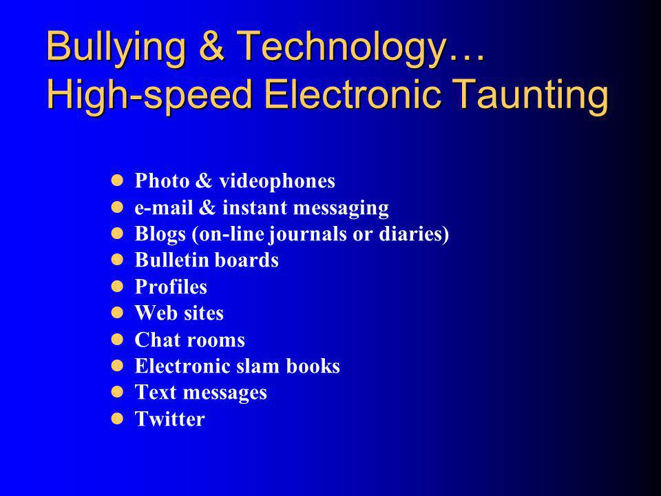 Bullying & Technology… High-speed Electronic Taunting Photo & videophones e-mail & instant messaging Blogs (on-line journals or diaries) Bulletin boar