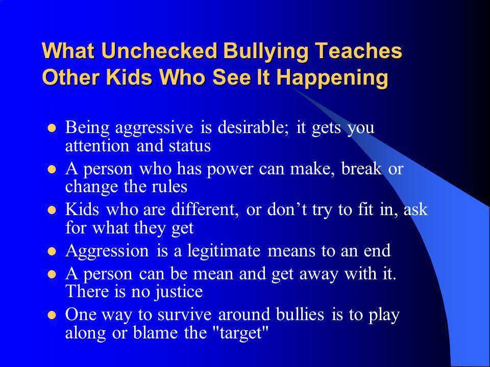 What Unchecked Bullying Teaches Other Kids Who See It Happening Being aggressive is desirable; it gets you attention and status A person who has power