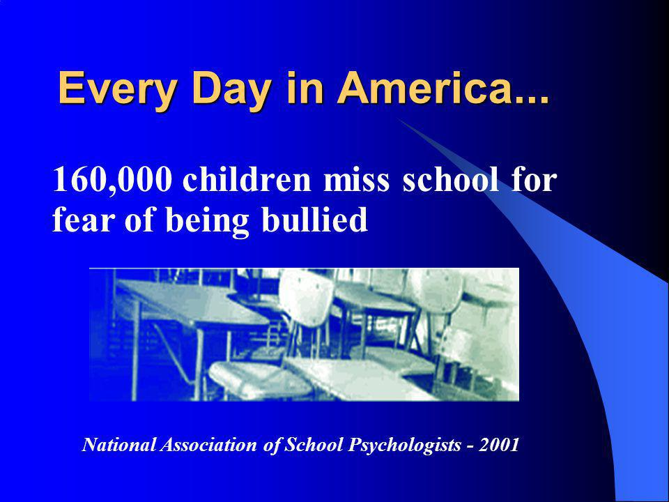 Every Day in America... 160,000 children miss school for fear of being bullied National Association of School Psychologists - 2001