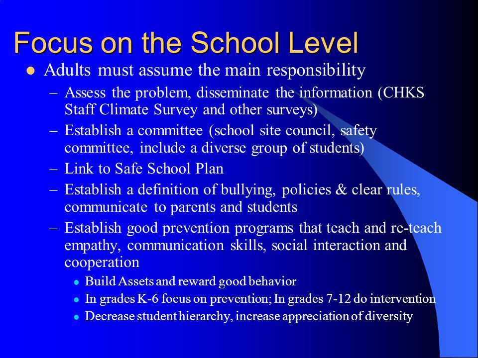 Focus on the School Level Adults must assume the main responsibility –Assess the problem, disseminate the information (CHKS Staff Climate Survey and o
