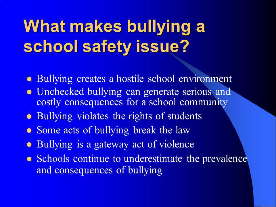 What makes bullying a school safety issue? Bullying creates a hostile school environment Unchecked bullying can generate serious and costly consequenc