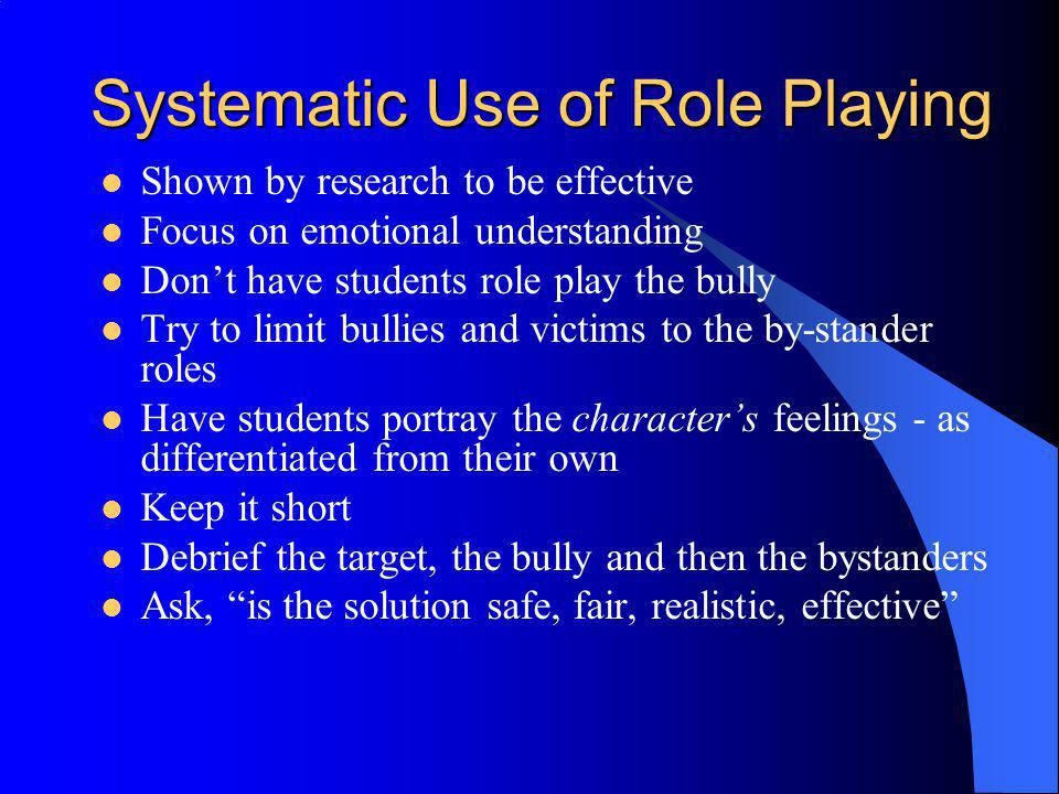 Systematic Use of Role Playing Shown by research to be effective Focus on emotional understanding Dont have students role play the bully Try to limit
