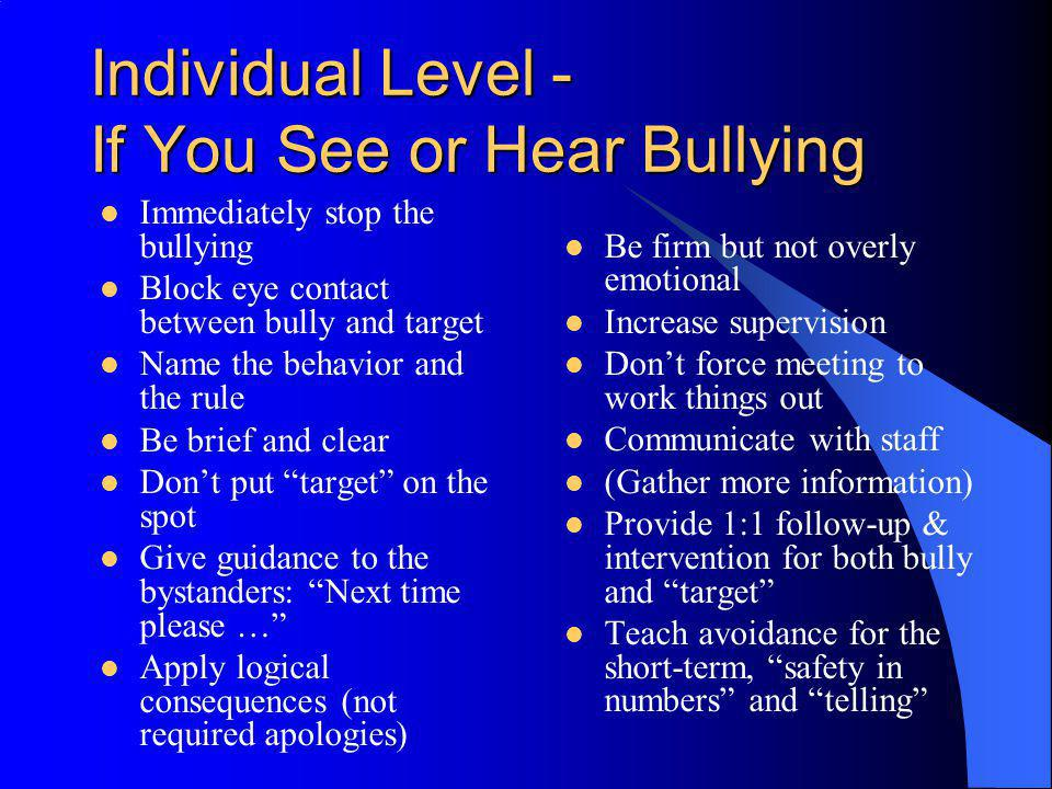 Individual Level - If You See or Hear Bullying Immediately stop the bullying Block eye contact between bully and target Name the behavior and the rule